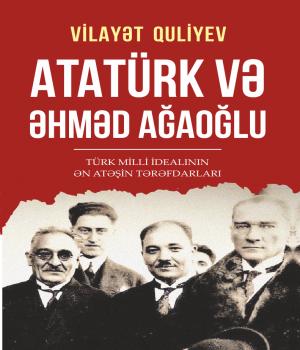 Atatürk və Əhməd Ağaoğlu - Vilayət Quliyev
